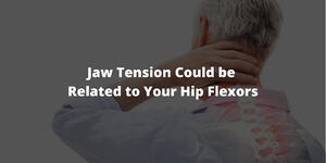 Jaw Tension Could be Related to Your Hip Flexors