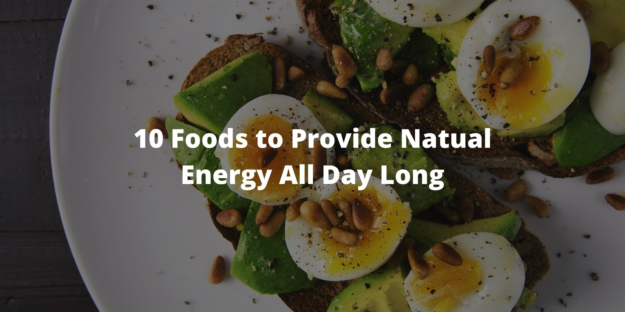 10 Foods to Provide Natual Energy All Day Long
