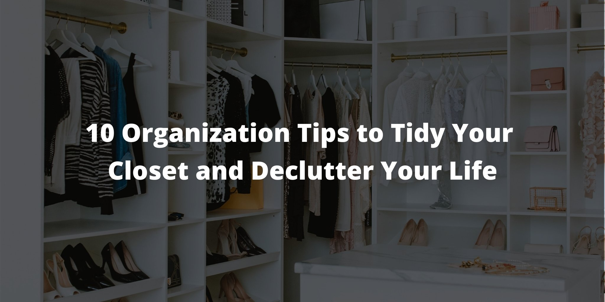 These 10 Easy Tips Will Help Tidy Your Closet and Declutter Your Life