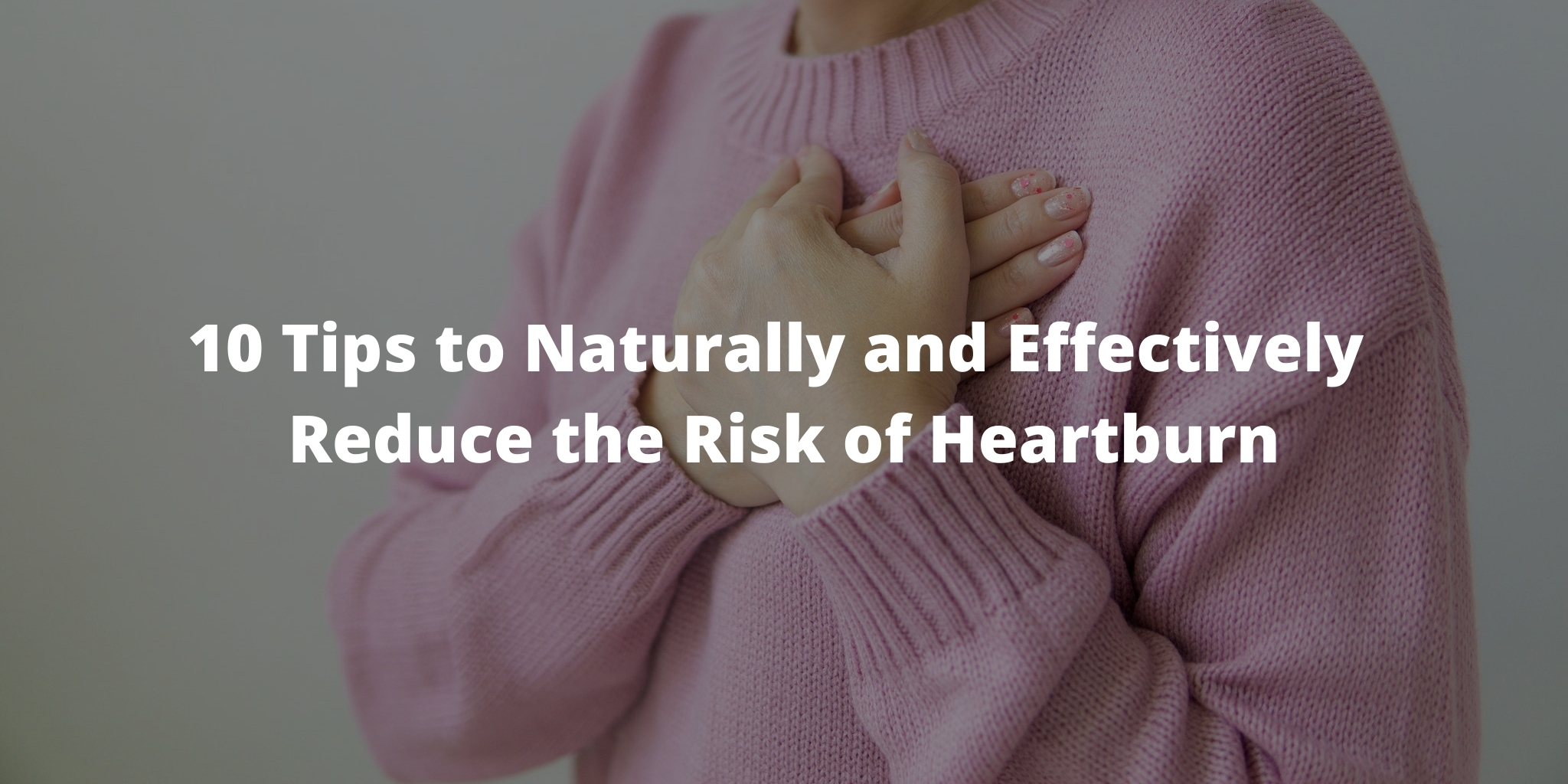 10 Tips to Naturally and Effectively Reduce the Risk of Heartburn