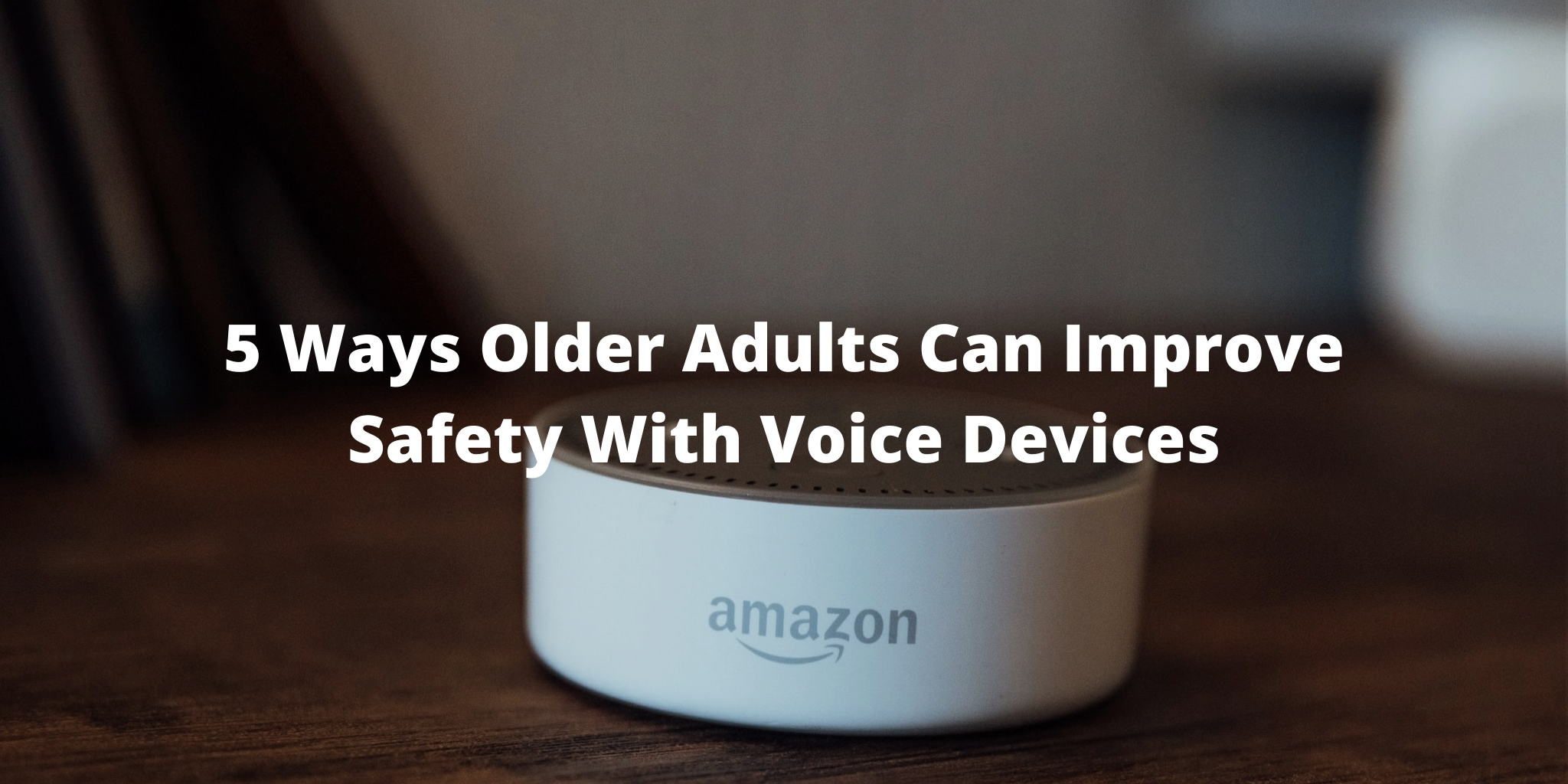 5 Ways Older Adults Can Improve Safety With Voice Devices