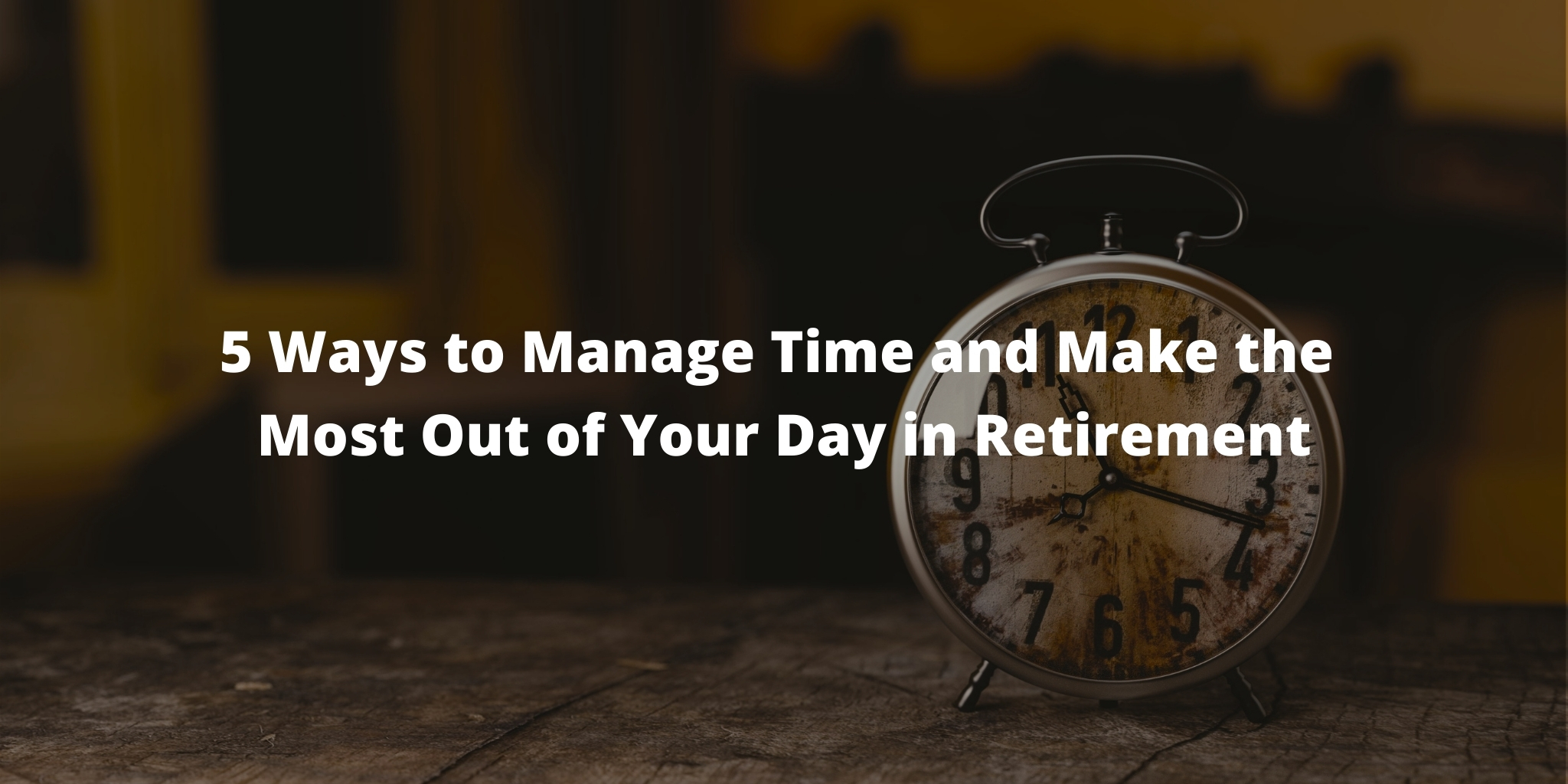 5 Ways to Manage Time and Make the Most Out of Your Day in Retirement