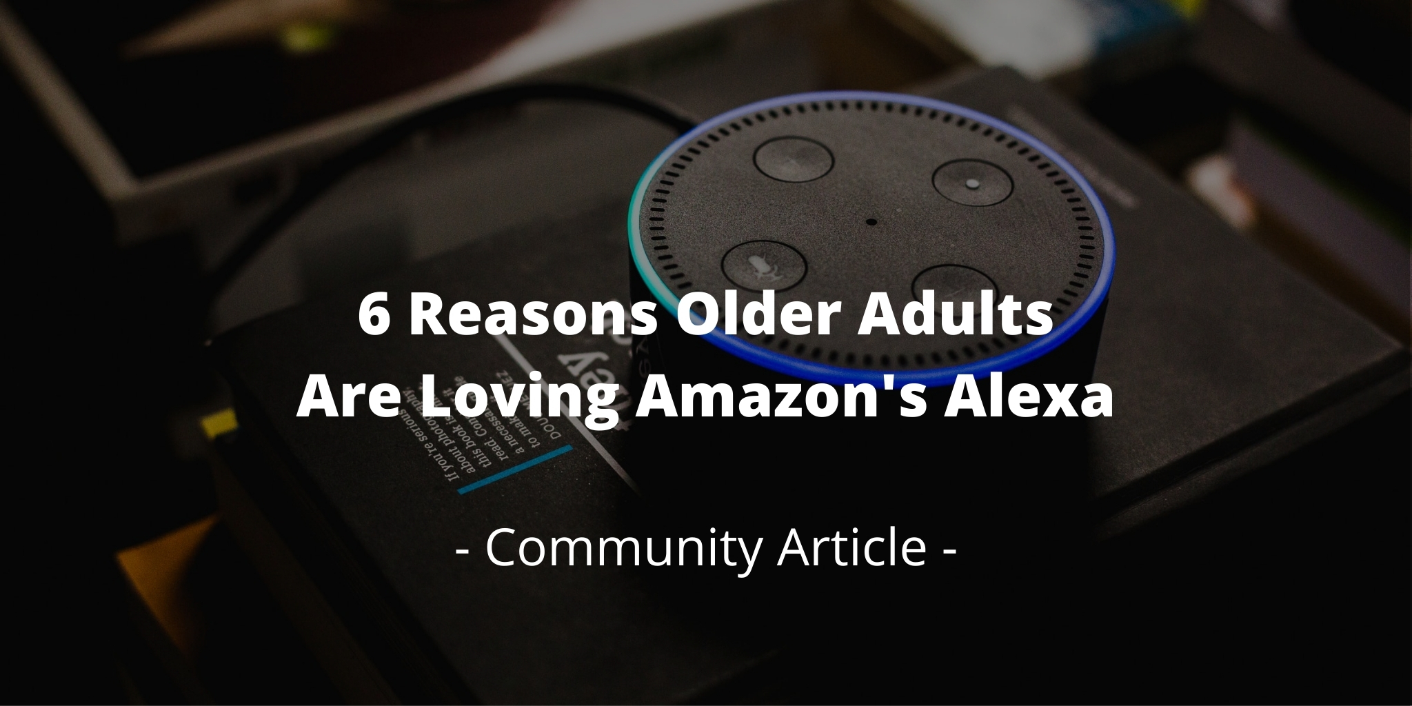 6 Reasons Older Adults Are Loving Amazon's Alexa