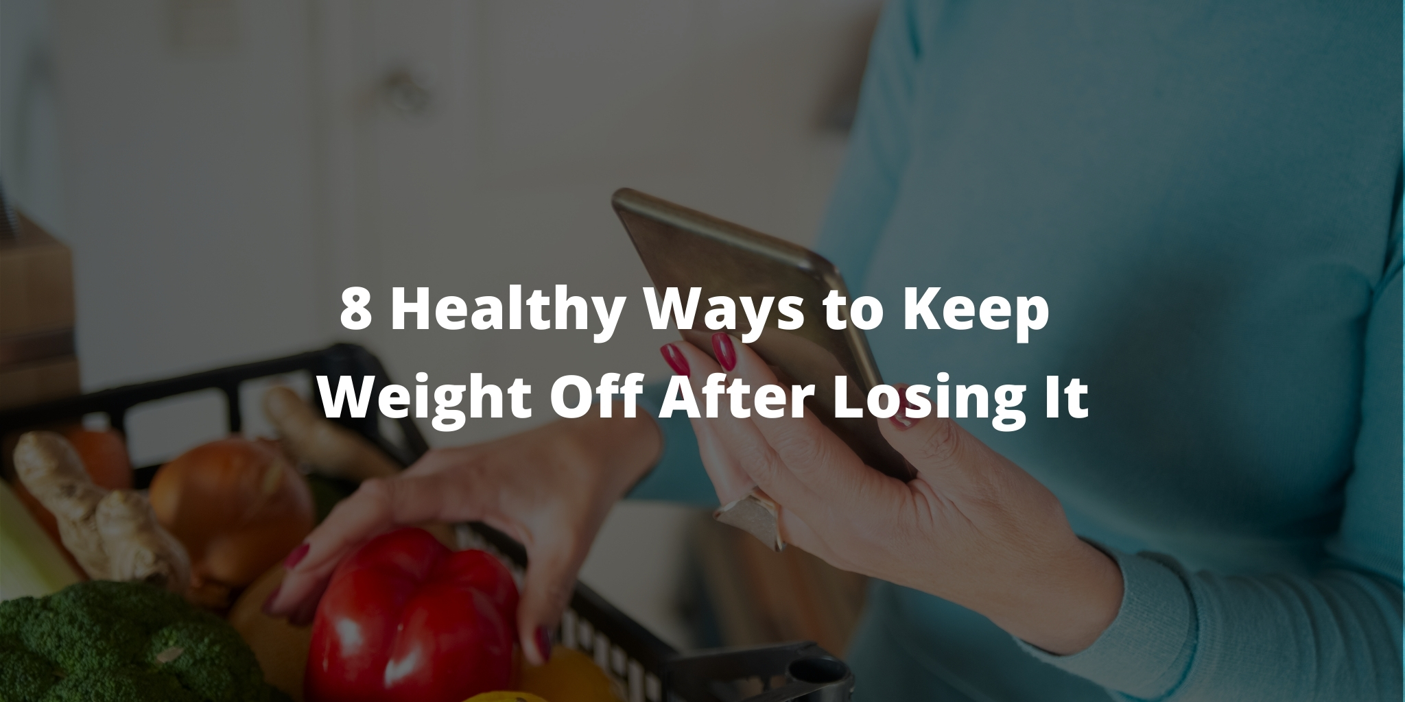 8 Healthy Ways to Keep Weight Off After Losing It