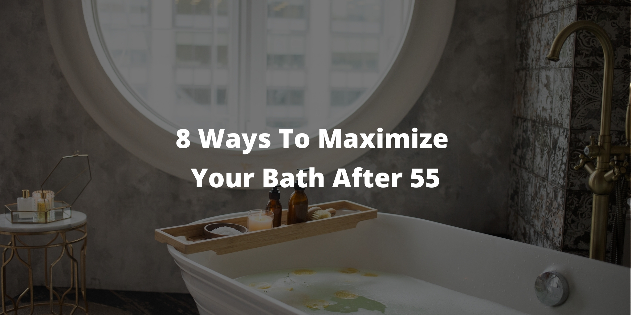 8 Ways To Maximize Your Bath After 55