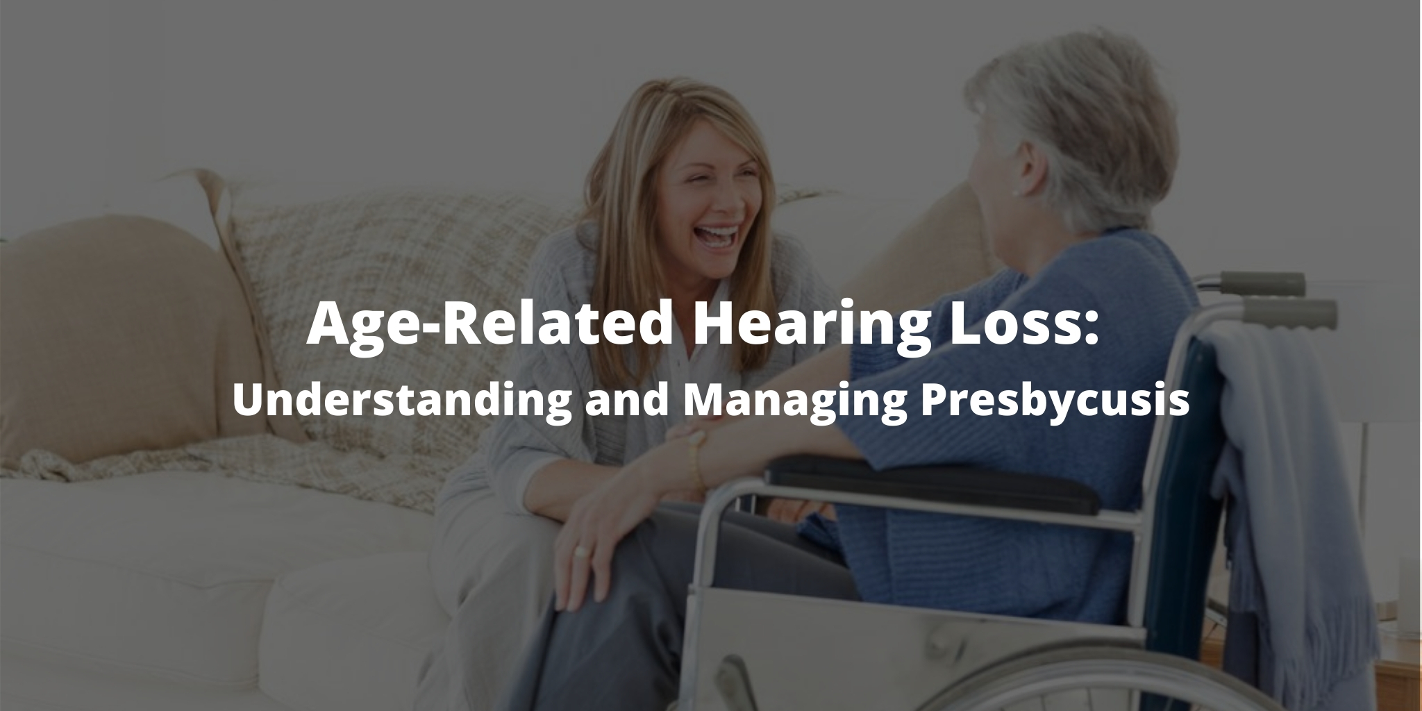 Age-Related Hearing Loss: Understanding and Managing Presbycusis