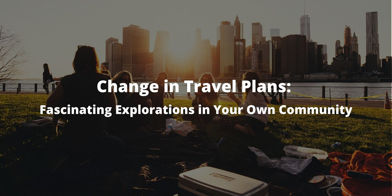 Change in Travel Plans: Fascinating Explorations in Your Own Community