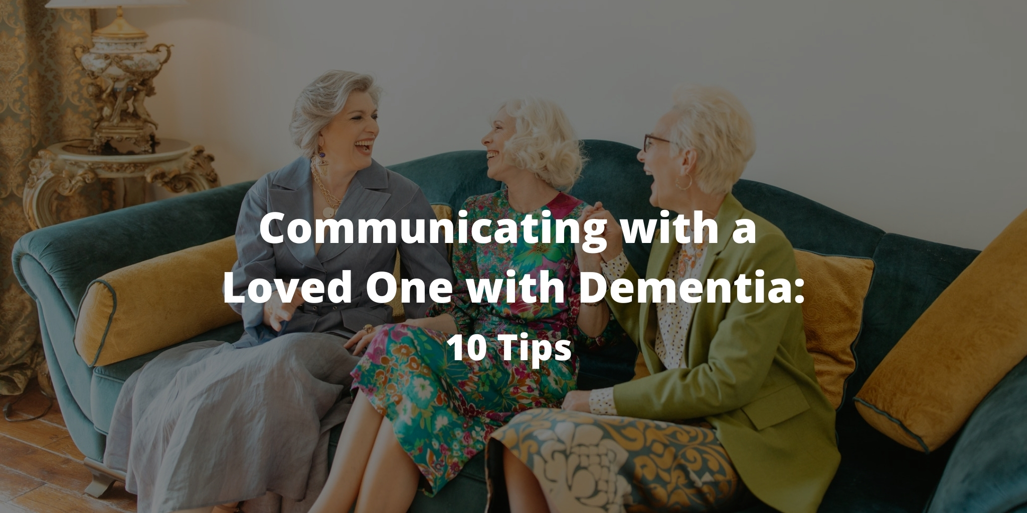 Communicating with a Loved One with Dementia: 10 Tips