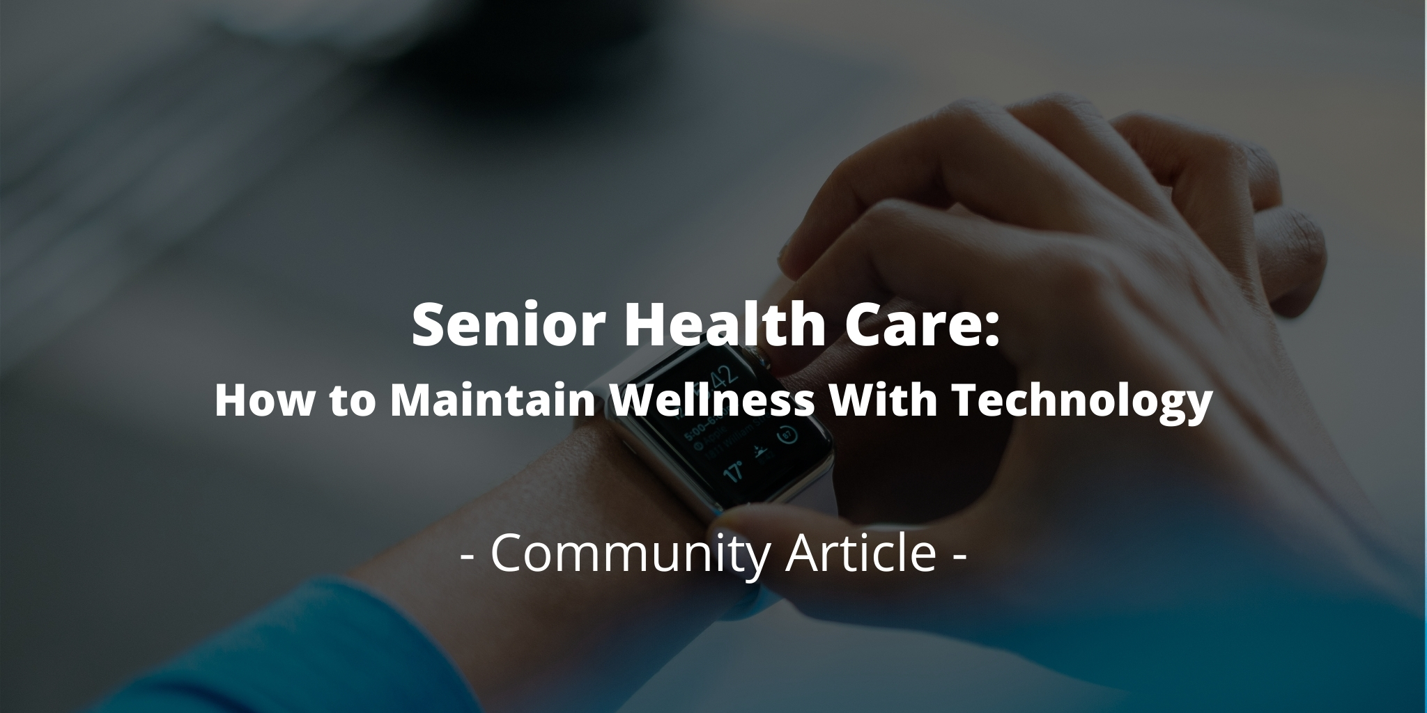 Senior Health Care: How to Maintain Wellness With Technology