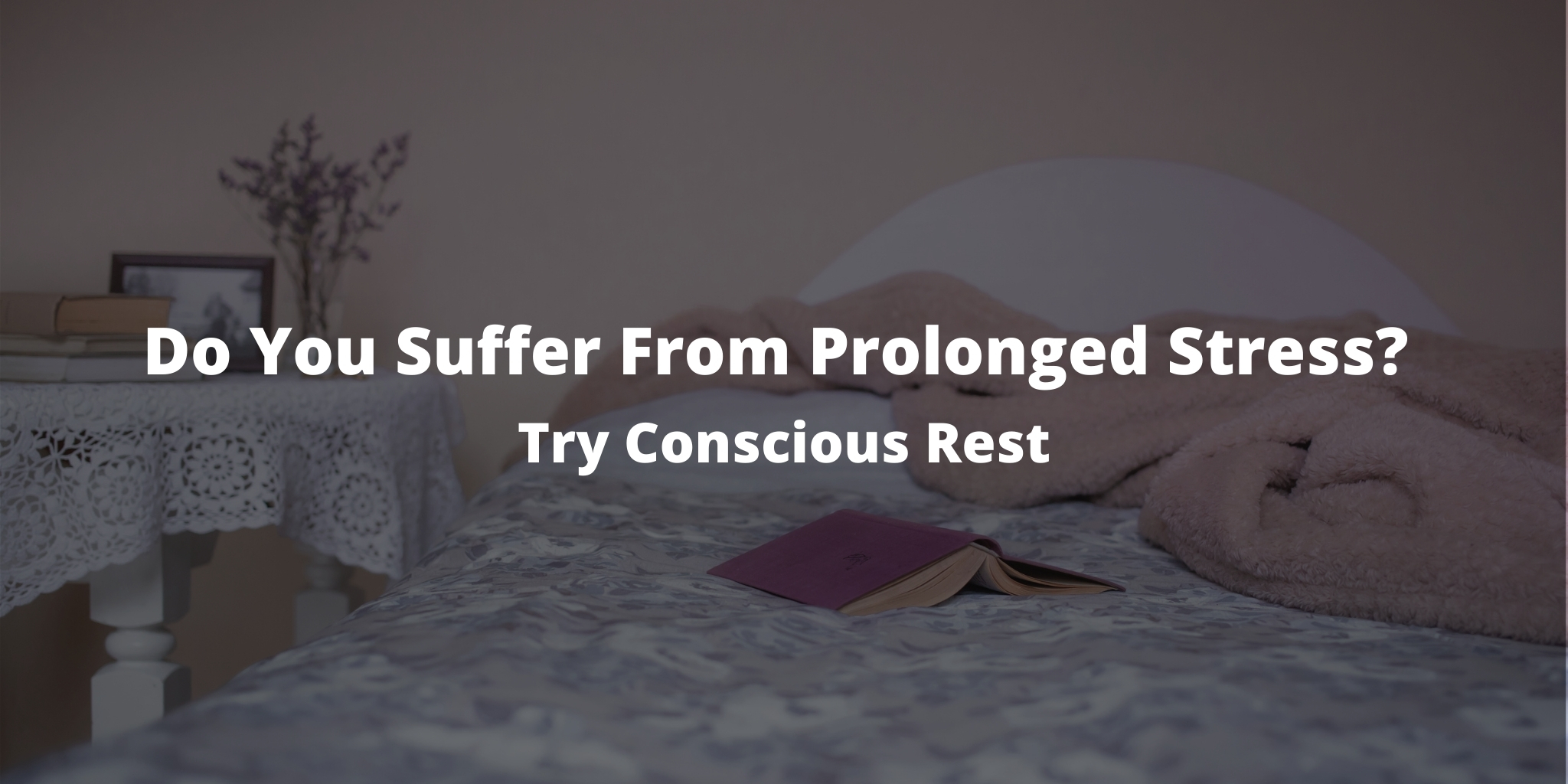 Do You Suffer From Prolonged Stress? Try Conscious Rest
