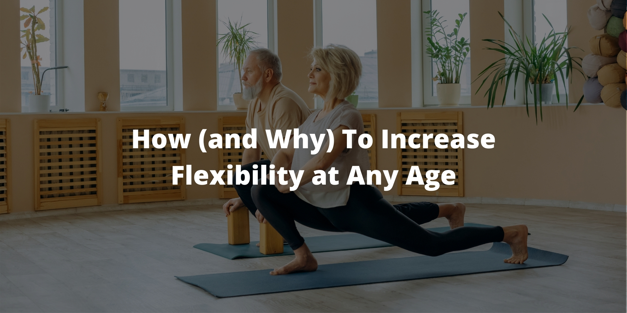 How (and Why) To Increase Flexibility at Any Age