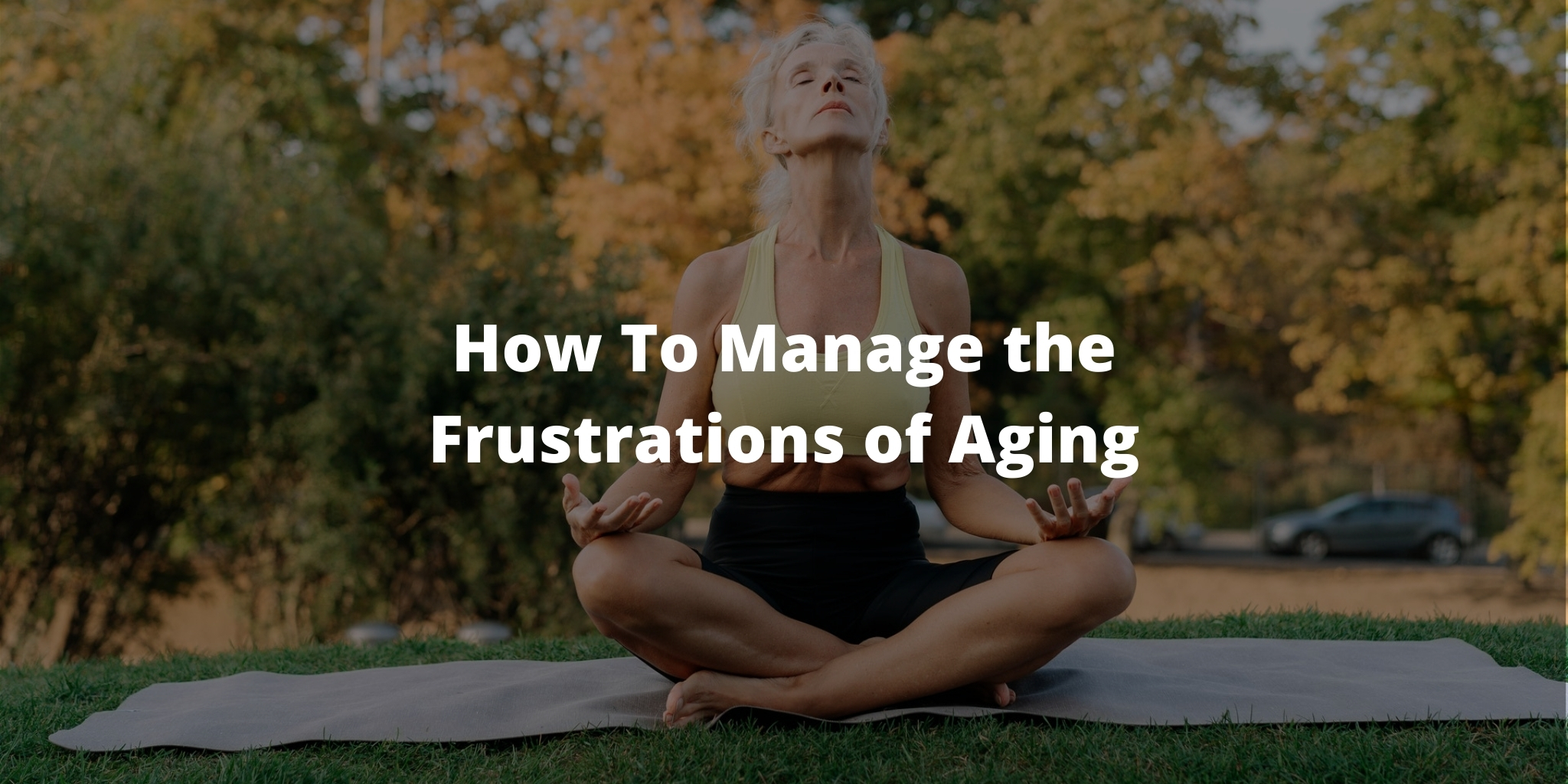 How To Manage the Frustrations of Aging