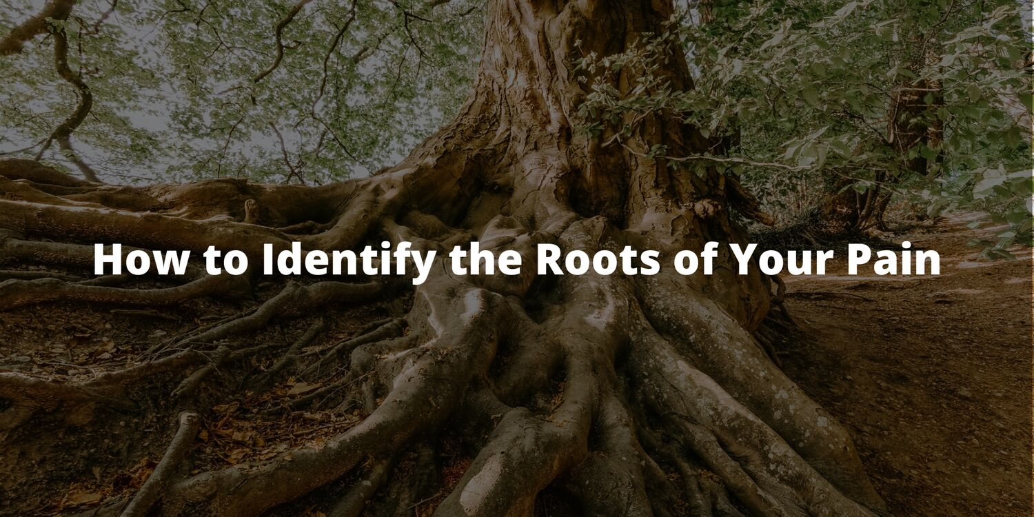 How to Identify the Roots of Your Pain
