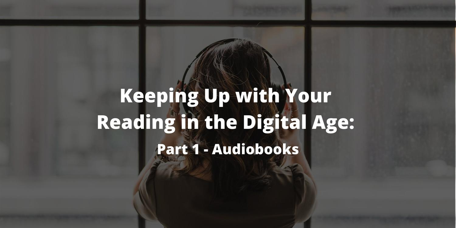 Keeping Up with Your Reading in the Digital Age: Part 1 - Audiobooks