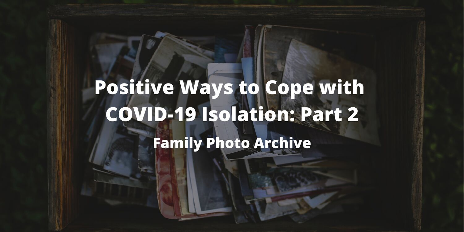 Positive Ways to Cope with COVID-19 Isolation: Part 2 - Family Photo Archive