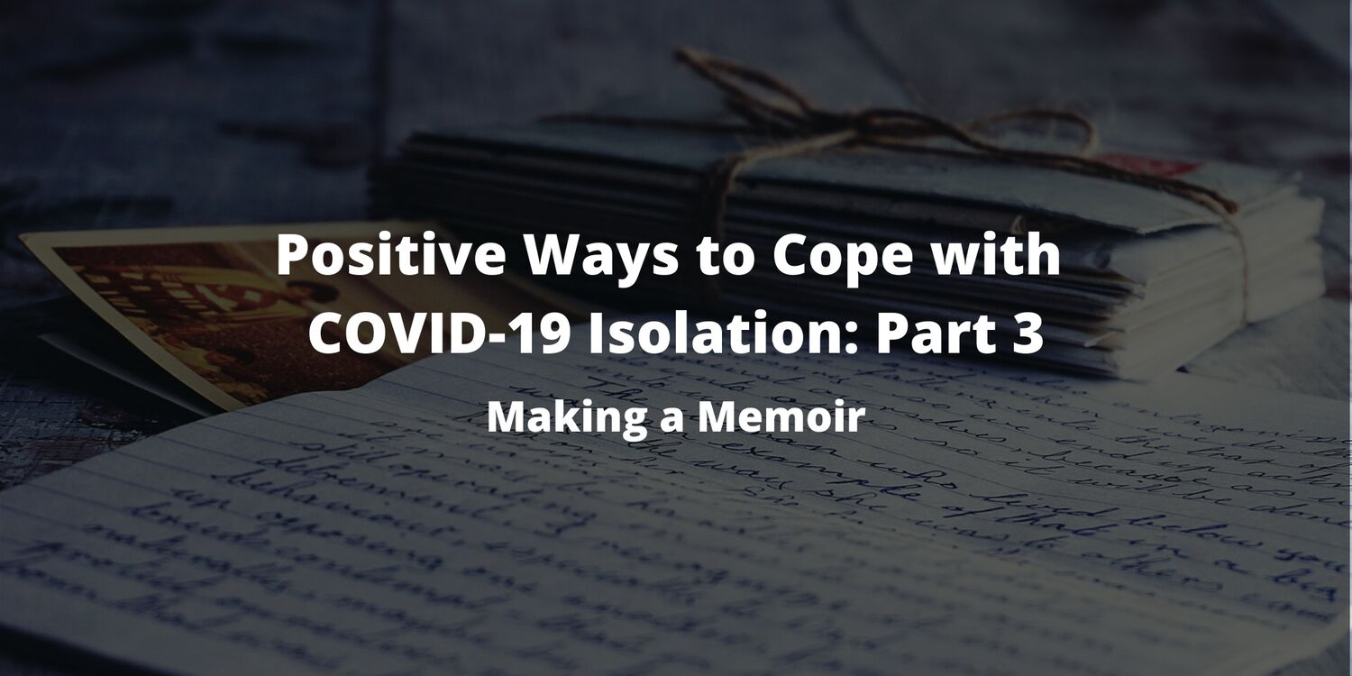 Positive Ways to Cope with COVID-19 Isolation: Part 3– Making a Memoir