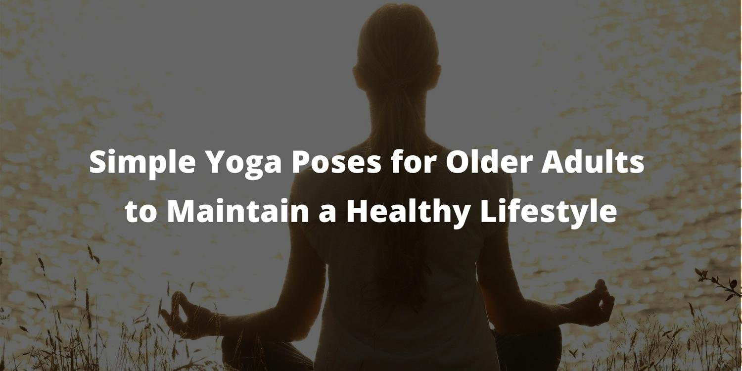Simple Yoga Poses for Older Adults to Maintain a Healthy Lifestyle