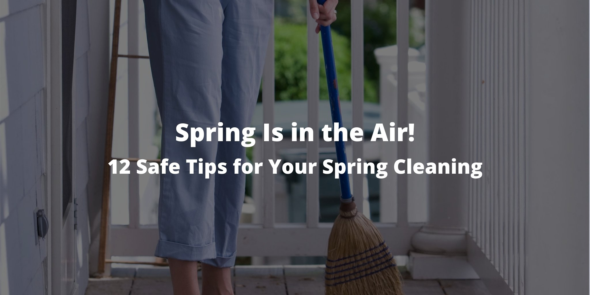 Spring Is in the Air! 12 Safe Tips for Your Spring Cleaning