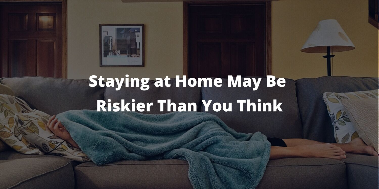 Staying at Home May Be Riskier Than You Think