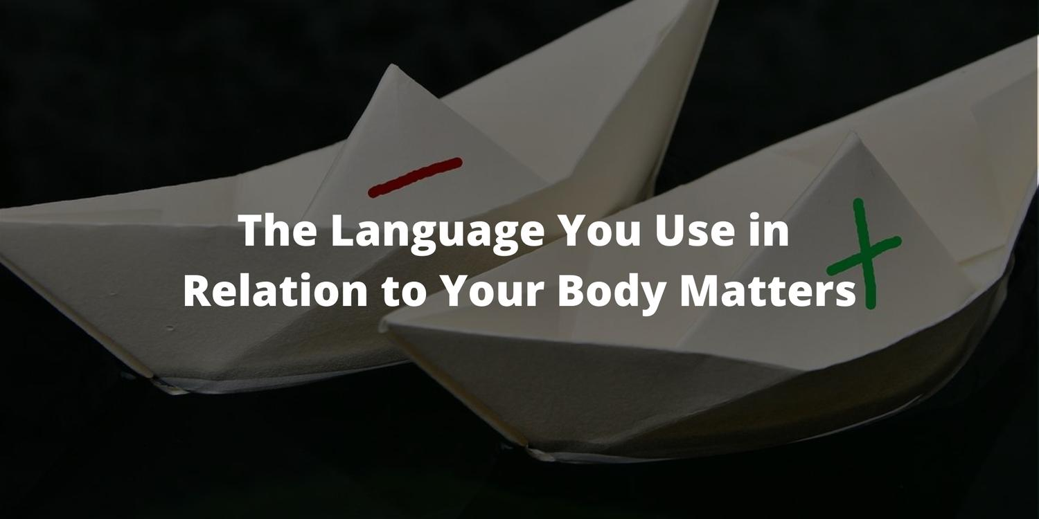 The Language You Use in Relation to Your Body Matters