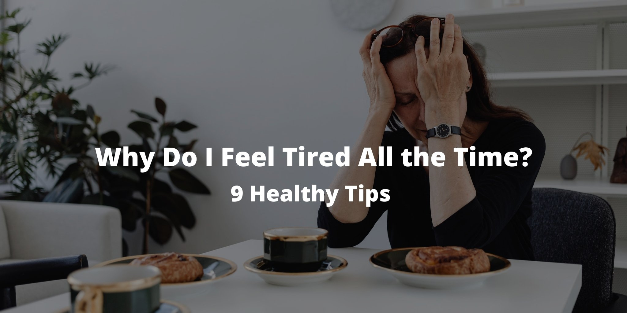 Why Do I Feel Tired All the Time? 9 Healthy Tips