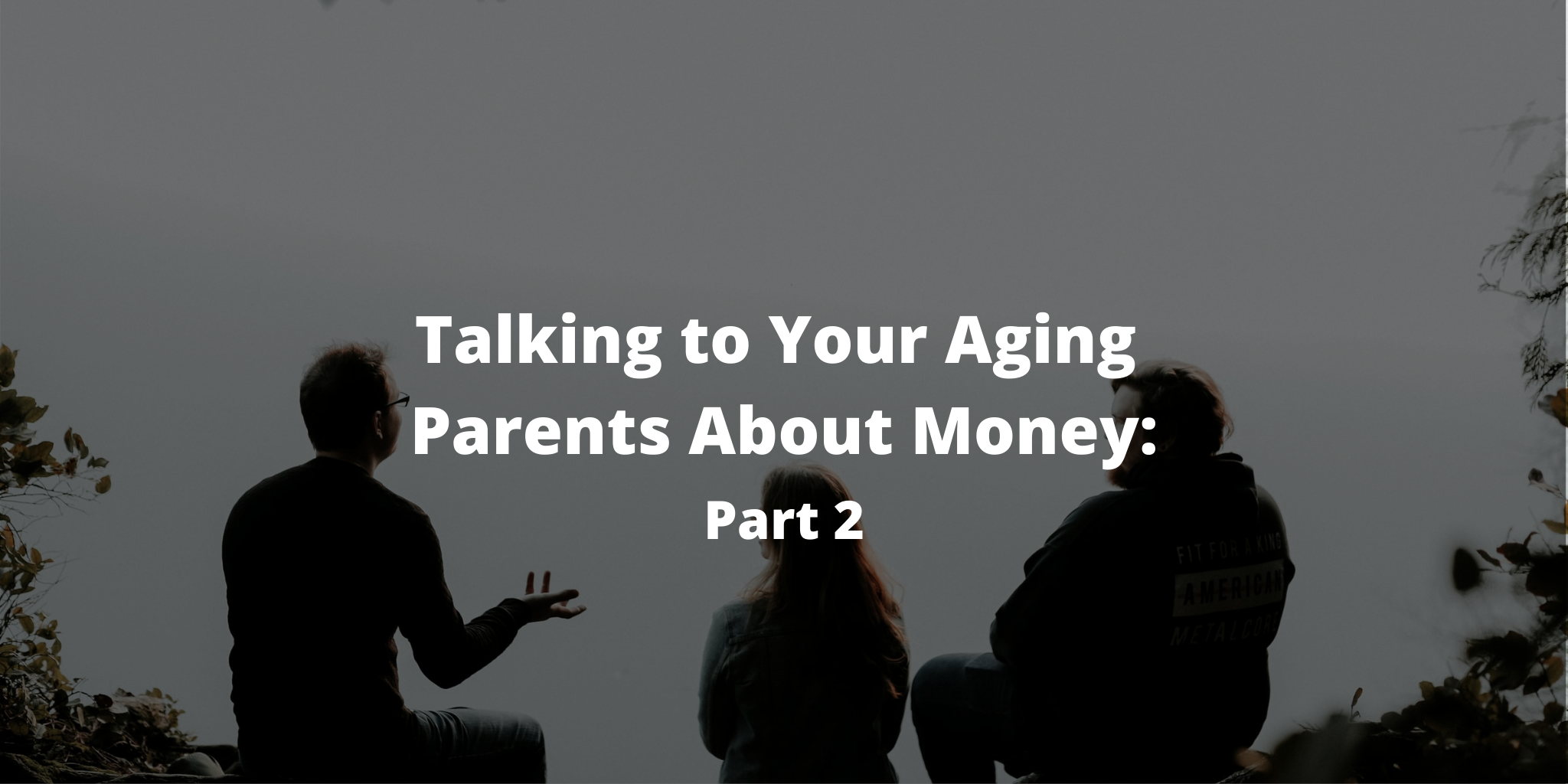 Talking to Your Aging Parents About Money: Part 2