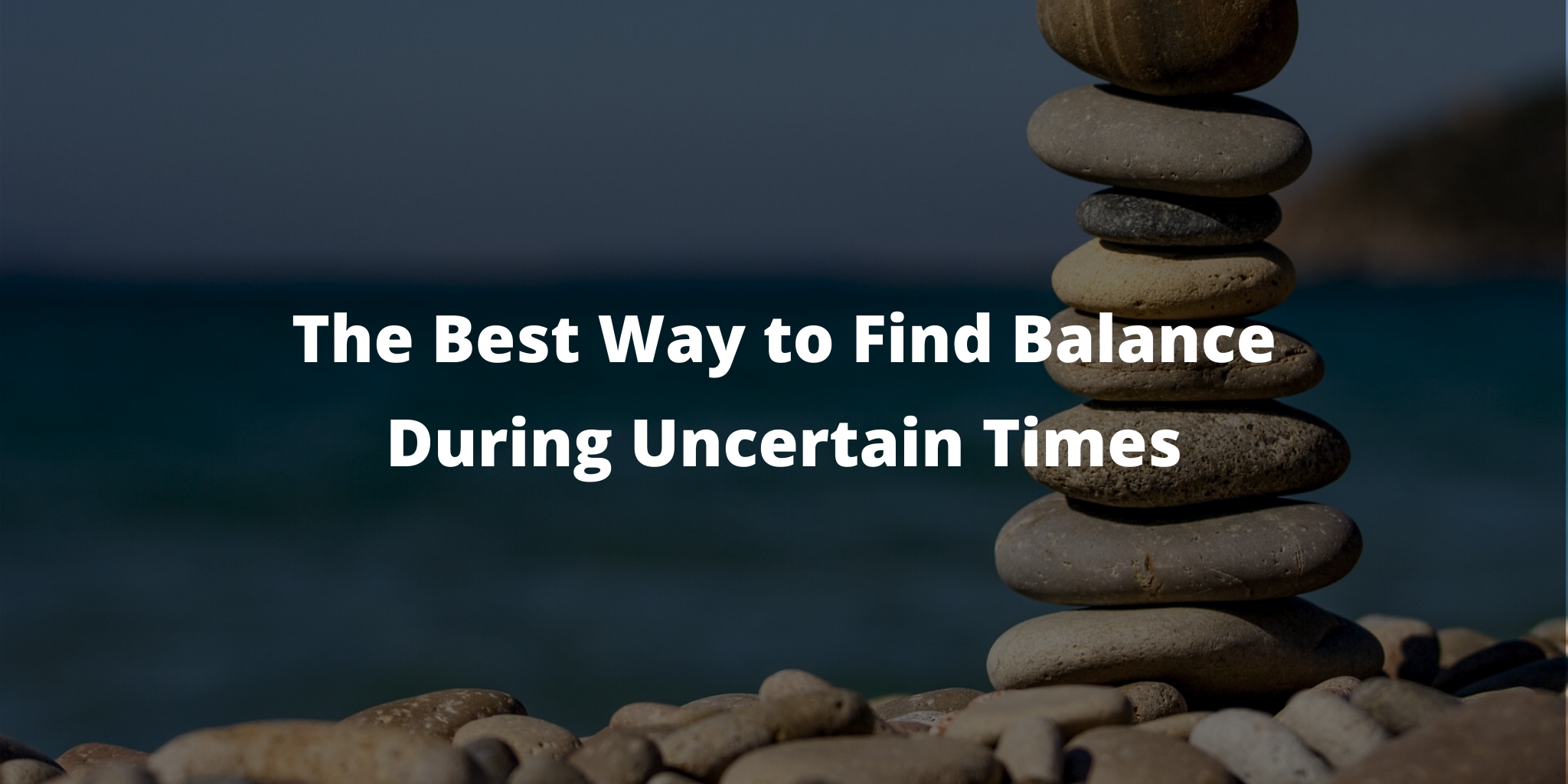 The Best Way to Find Balance During Uncertain Times